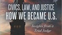 """Civics, Law and Justice, How We Became U.S. — Insights From a Trial Judge."""